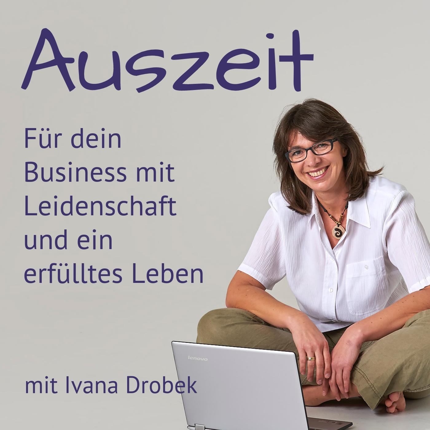 Auszeit - Der Podcast dein Business mit Leidenschaft und ein erfülltes Leben mit Ivana Drobek